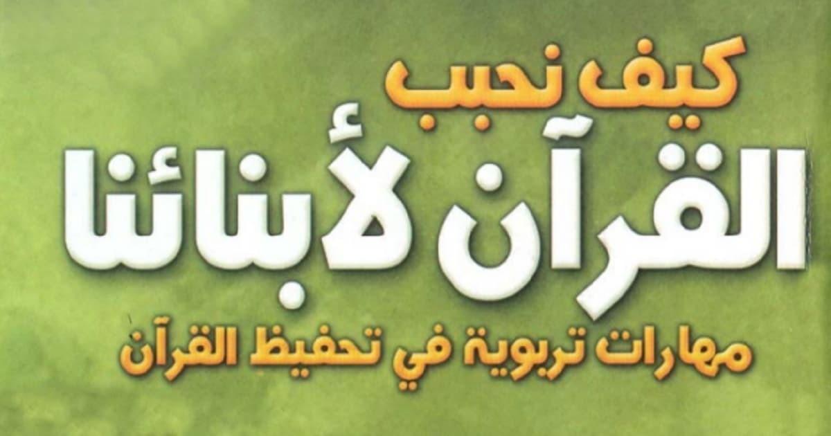 تحميل كتاب كيف نحبب القرآن لأبنائنا (مهارات تربوية في تحفيظ القرآن نسخة مصورة)